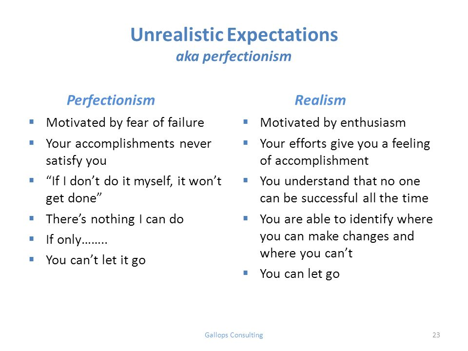 Unrealistic Expectations aka perfectionism Perfectionism  Motivated by fear of failure  Your accomplishments never satisfy you  If I don't do it myself, it won't get done  There's nothing I can do  If only……..