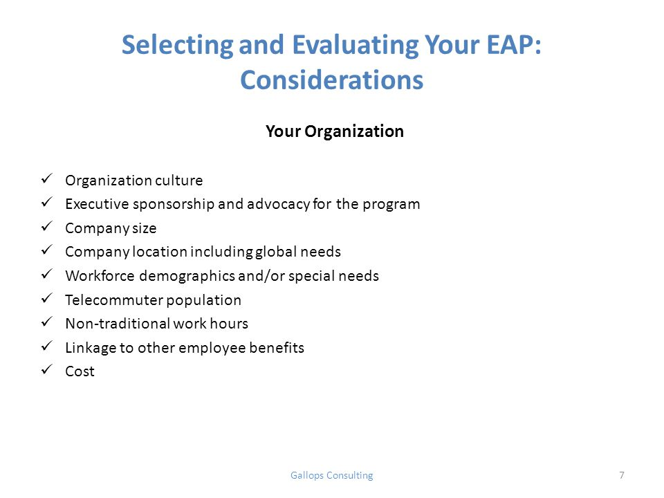 Selecting and Evaluating Your EAP: Considerations Your Organization Organization culture Executive sponsorship and advocacy for the program Company size Company location including global needs Workforce demographics and/or special needs Telecommuter population Non-traditional work hours Linkage to other employee benefits Cost Gallops Consulting7