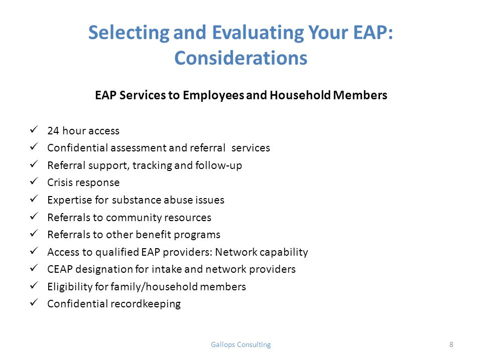 Selecting and Evaluating Your EAP: Considerations EAP Services to Employees and Household Members 24 hour access Confidential assessment and referral services Referral support, tracking and follow-up Crisis response Expertise for substance abuse issues Referrals to community resources Referrals to other benefit programs Access to qualified EAP providers: Network capability CEAP designation for intake and network providers Eligibility for family/household members Confidential recordkeeping Gallops Consulting8