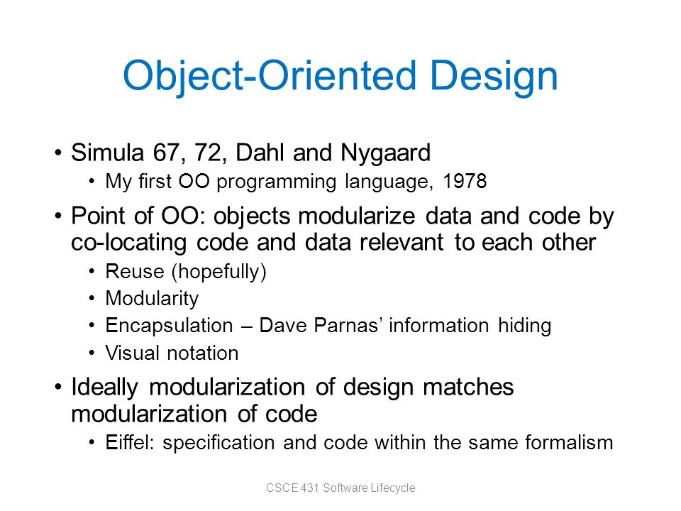 Object-Oriented Design Simula 67, 72, Dahl and Nygaard My first OO programming language, 1978 Point of OO: objects modularize data and code by co-locating code and data relevant to each other Reuse (hopefully) Modularity Encapsulation – Dave Parnas' information hiding Visual notation Ideally modularization of design matches modularization of code Eiffel: specification and code within the same formalism CSCE 431 Software Lifecycle