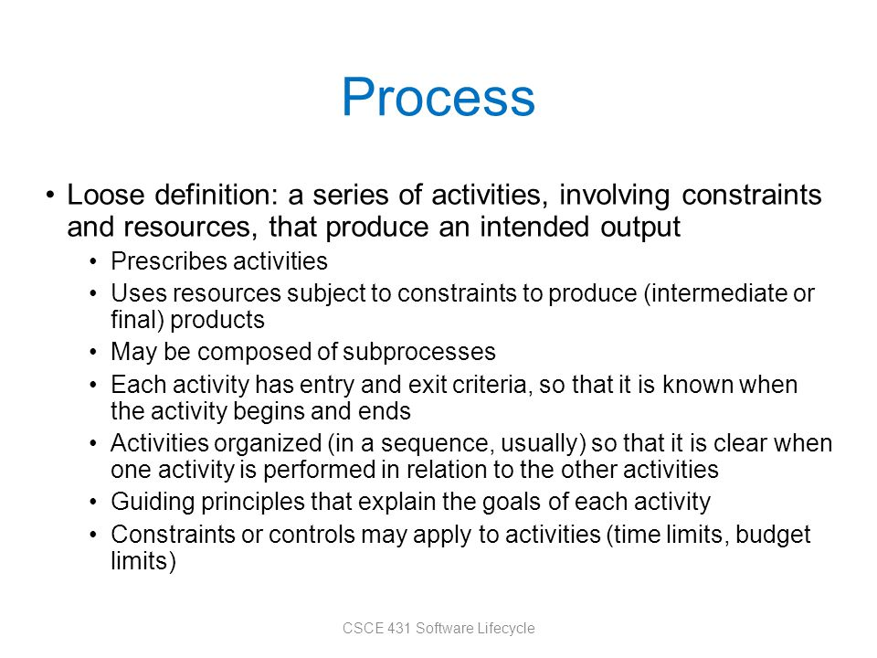 Process Loose definition: a series of activities, involving constraints and resources, that produce an intended output Prescribes activities Uses resources subject to constraints to produce (intermediate or final) products May be composed of subprocesses Each activity has entry and exit criteria, so that it is known when the activity begins and ends Activities organized (in a sequence, usually) so that it is clear when one activity is performed in relation to the other activities Guiding principles that explain the goals of each activity Constraints or controls may apply to activities (time limits, budget limits) CSCE 431 Software Lifecycle