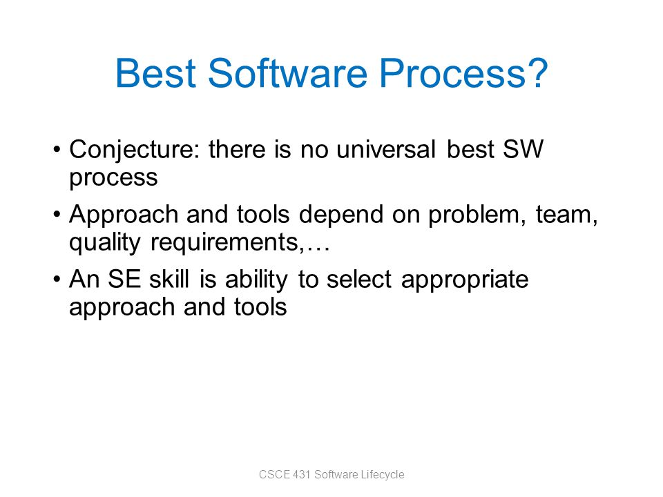 Best Software Process? Conjecture: there is no universal best SW process Approach and tools depend on problem, team, quality requirements,… An SE skil