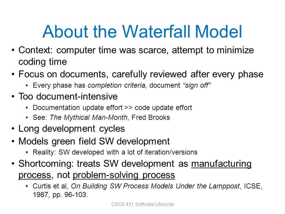 About the Waterfall Model Context: computer time was scarce, attempt to minimize coding time Focus on documents, carefully reviewed after every phase