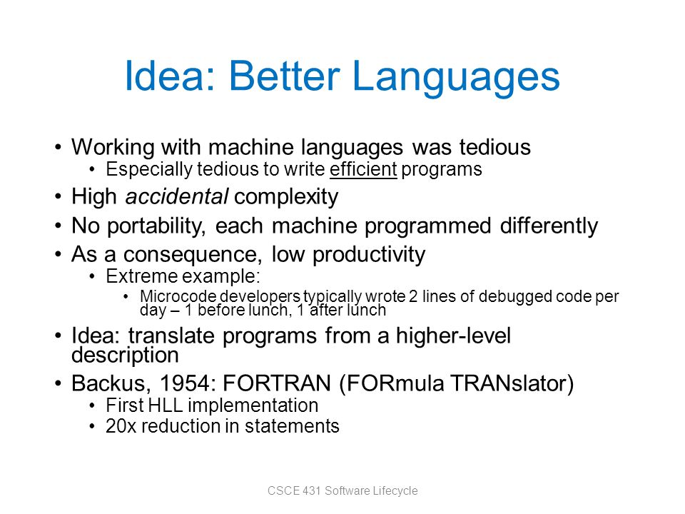 Idea: Better Languages Working with machine languages was tedious Especially tedious to write efficient programs High accidental complexity No portabi