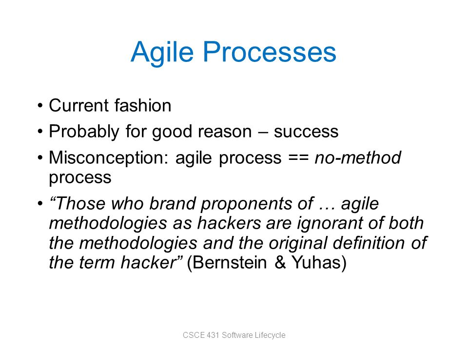 Agile Processes Current fashion Probably for good reason – success Misconception: agile process == no-method process Those who brand proponents of … agile methodologies as hackers are ignorant of both the methodologies and the original definition of the term hacker (Bernstein & Yuhas) CSCE 431 Software Lifecycle