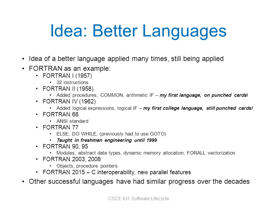 Idea: Better Languages Idea of a better language applied many times, still being applied FORTRAN as an example: FORTRAN I (1957) 32 instructions FORTRAN II (1958) Added procedures, COMMON, arithmetic IF – my first language, on punched cards.