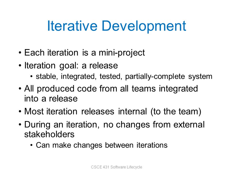 Iterative Development Each iteration is a mini-project Iteration goal: a release stable, integrated, tested, partially-complete system All produced code from all teams integrated into a release Most iteration releases internal (to the team) During an iteration, no changes from external stakeholders Can make changes between iterations CSCE 431 Software Lifecycle