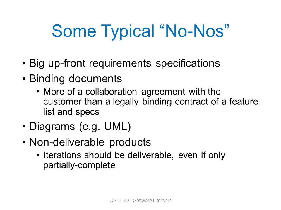 Some Typical No-Nos Big up-front requirements specifications Binding documents More of a collaboration agreement with the customer than a legally binding contract of a feature list and specs Diagrams (e.g.