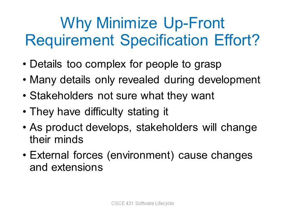 Why Minimize Up-Front Requirement Specification Effort? Details too complex for people to grasp Many details only revealed during development Stakehol