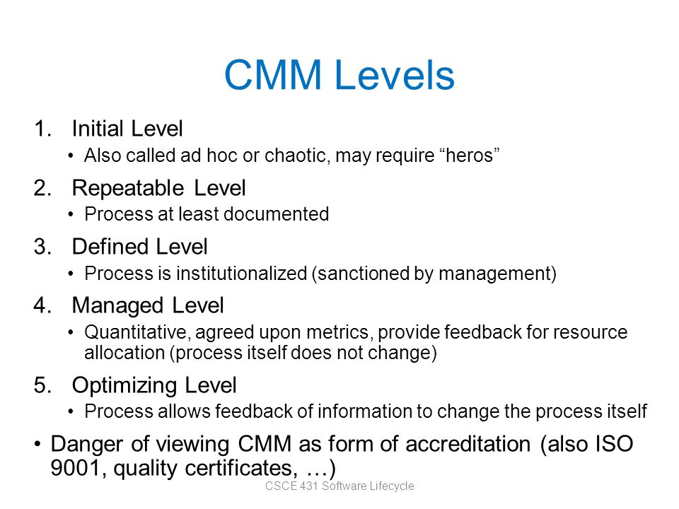 CMM Levels 1.Initial Level Also called ad hoc or chaotic, may require heros 2.Repeatable Level Process at least documented 3.Defined Level Process is institutionalized (sanctioned by management) 4.Managed Level Quantitative, agreed upon metrics, provide feedback for resource allocation (process itself does not change) 5.Optimizing Level Process allows feedback of information to change the process itself Danger of viewing CMM as form of accreditation (also ISO 9001, quality certificates, …) CSCE 431 Software Lifecycle