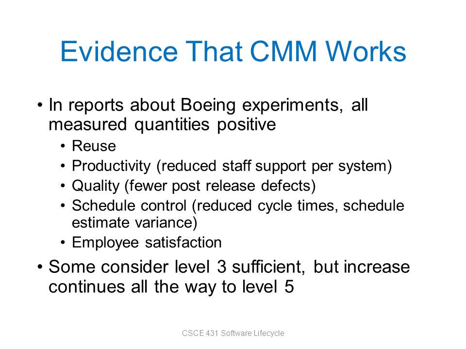 Evidence That CMM Works In reports about Boeing experiments, all measured quantities positive Reuse Productivity (reduced staff support per system) Quality (fewer post release defects) Schedule control (reduced cycle times, schedule estimate variance) Employee satisfaction Some consider level 3 sufficient, but increase continues all the way to level 5 CSCE 431 Software Lifecycle