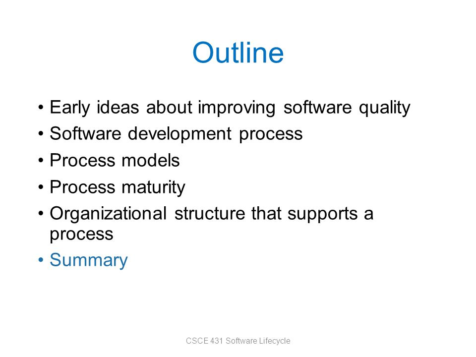 Outline Early ideas about improving software quality Software development process Process models Process maturity Organizational structure that supports a process Summary CSCE 431 Software Lifecycle