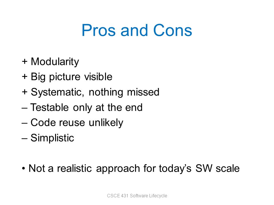 Pros and Cons + Modularity + Big picture visible + Systematic, nothing missed – Testable only at the end – Code reuse unlikely – Simplistic Not a realistic approach for today's SW scale CSCE 431 Software Lifecycle