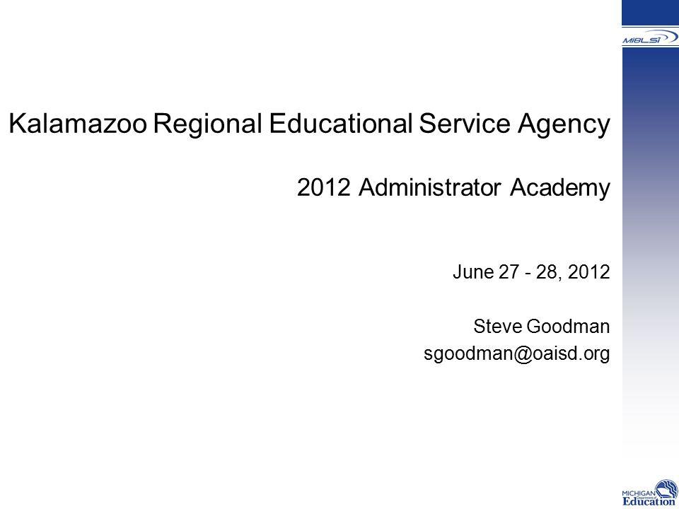 Kalamazoo Regional Educational Service Agency 2012 Administrator Academy June 27 - 28, 2012 Steve Goodman sgoodman@oaisd.org