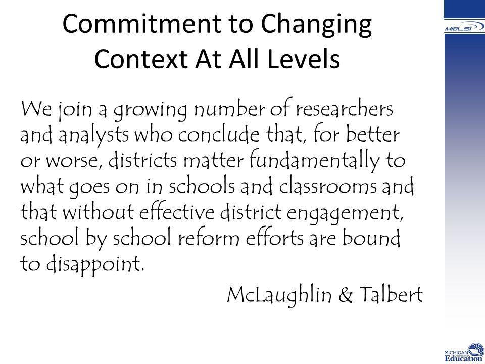 Commitment to Changing Context At All Levels We join a growing number of researchers and analysts who conclude that, for better or worse, districts matter fundamentally to what goes on in schools and classrooms and that without effective district engagement, school by school reform efforts are bound to disappoint.