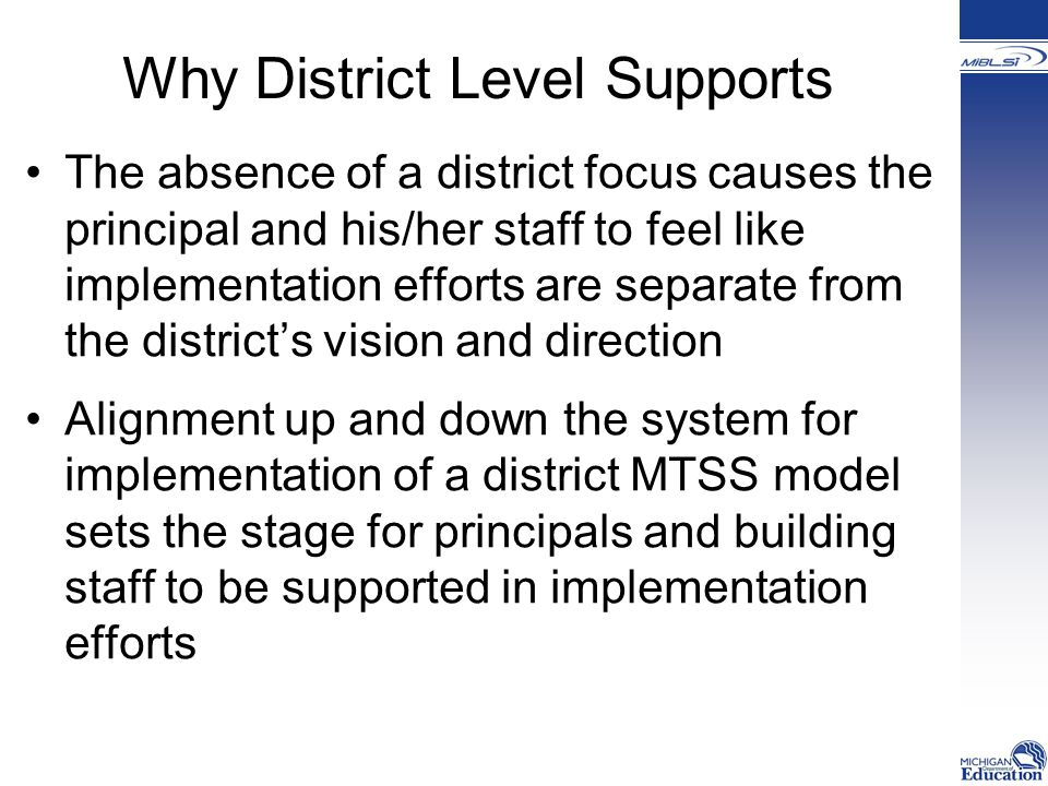 Why District Level Supports The absence of a district focus causes the principal and his/her staff to feel like implementation efforts are separate from the district's vision and direction Alignment up and down the system for implementation of a district MTSS model sets the stage for principals and building staff to be supported in implementation efforts