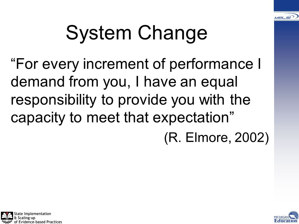 System Change For every increment of performance I demand from you, I have an equal responsibility to provide you with the capacity to meet that expectation (R.