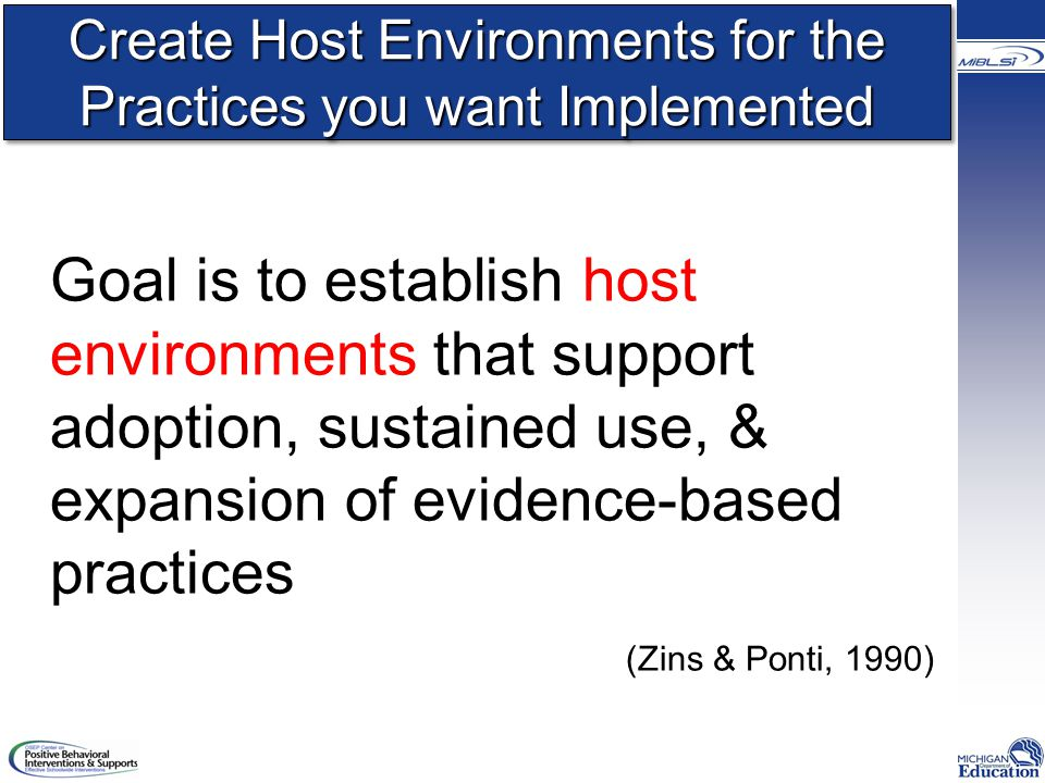 Create Host Environments for the Practices you want Implemented Goal is to establish host environments that support adoption, sustained use, & expansion of evidence-based practices (Zins & Ponti, 1990)
