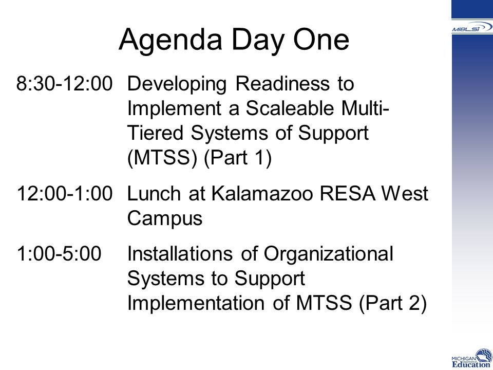 Agenda Day One 8:30-12:00Developing Readiness to Implement a Scaleable Multi- Tiered Systems of Support (MTSS) (Part 1) 12:00-1:00 Lunch at Kalamazoo RESA West Campus 1:00-5:00 Installations of Organizational Systems to Support Implementation of MTSS (Part 2)
