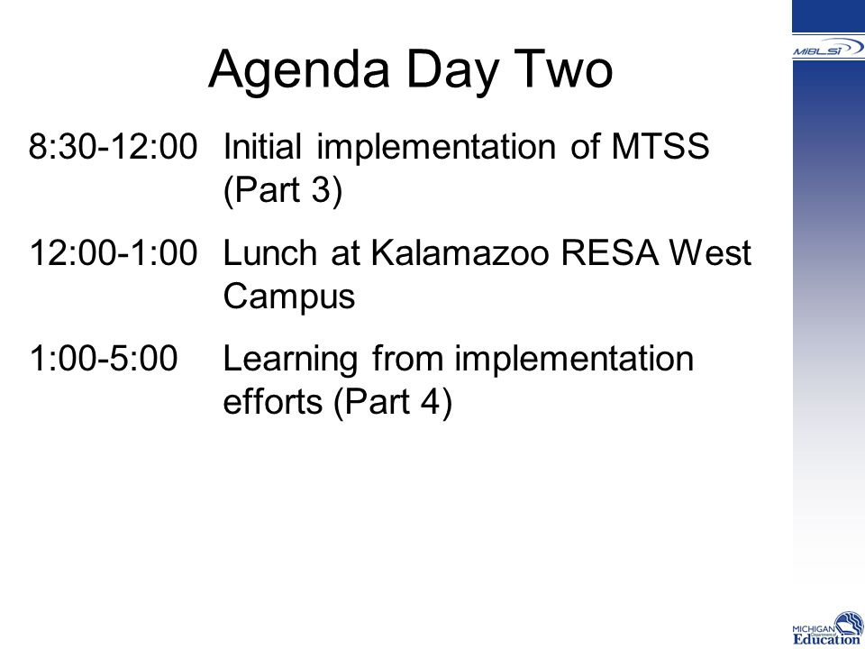 Agenda Day Two 8:30-12:00Initial implementation of MTSS (Part 3) 12:00-1:00 Lunch at Kalamazoo RESA West Campus 1:00-5:00 Learning from implementation efforts (Part 4)