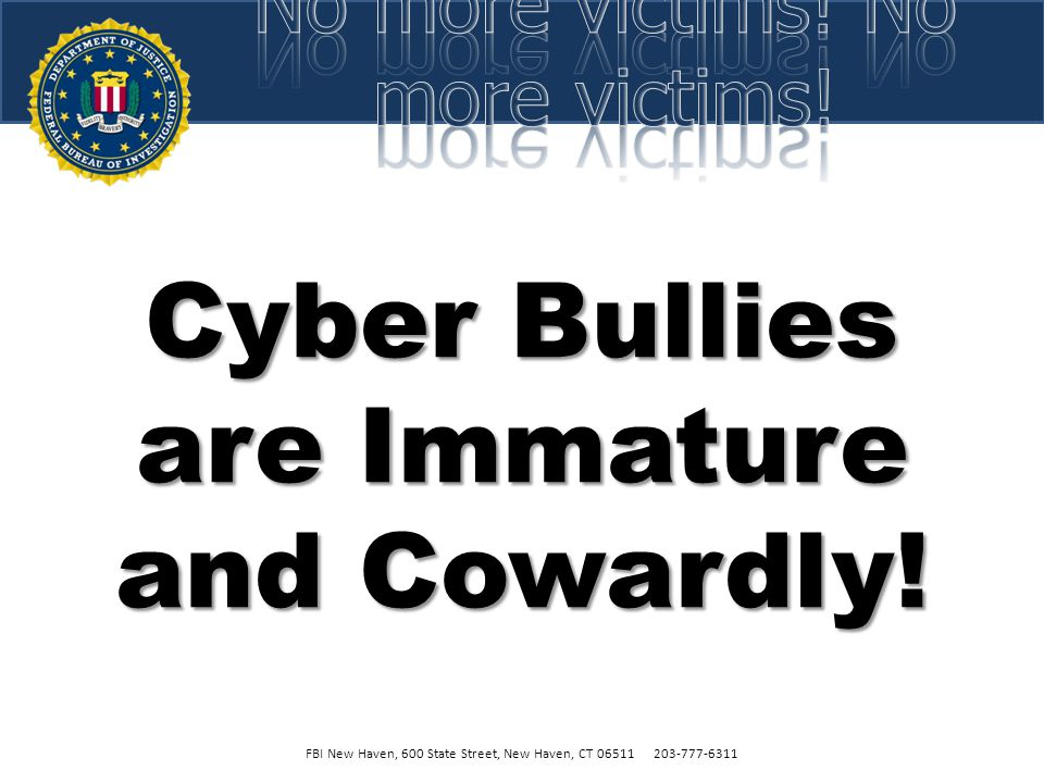 Cyber Bully FBI New Haven, 600 State Street, New Haven, CT 06511 203-777-6311  Use of a computer or cell phone to:  Tease, Embarrass, Intimidate  H