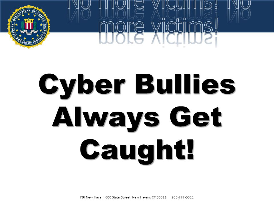 Cyber Bullies are Immature and Cowardly! FBI New Haven, 600 State Street, New Haven, CT 06511 203-777-6311