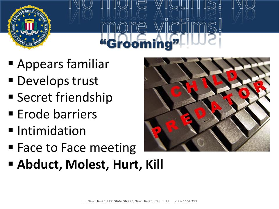 Grooming  Appears familiar  Develops trust  Secret friendship  Erode barriers  Intimidation  Face to Face meeting  Abduct, Molest, Hurt, Kill FBI New Haven, 600 State Street, New Haven, CT 06511 203-777-6311