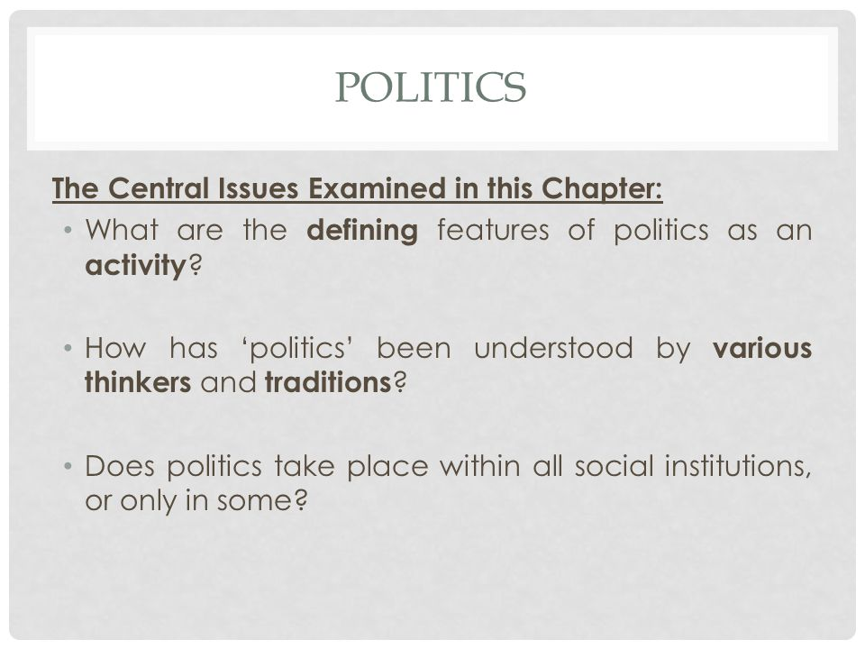 POLITICS The Central Issues Examined in this Chapter: What are the defining features of politics as an activity .