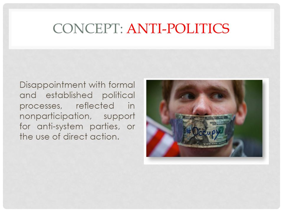 CONCEPT: ANTI-POLITICS Disappointment with formal and established political processes, reflected in nonparticipation, support for anti-system parties, or the use of direct action.