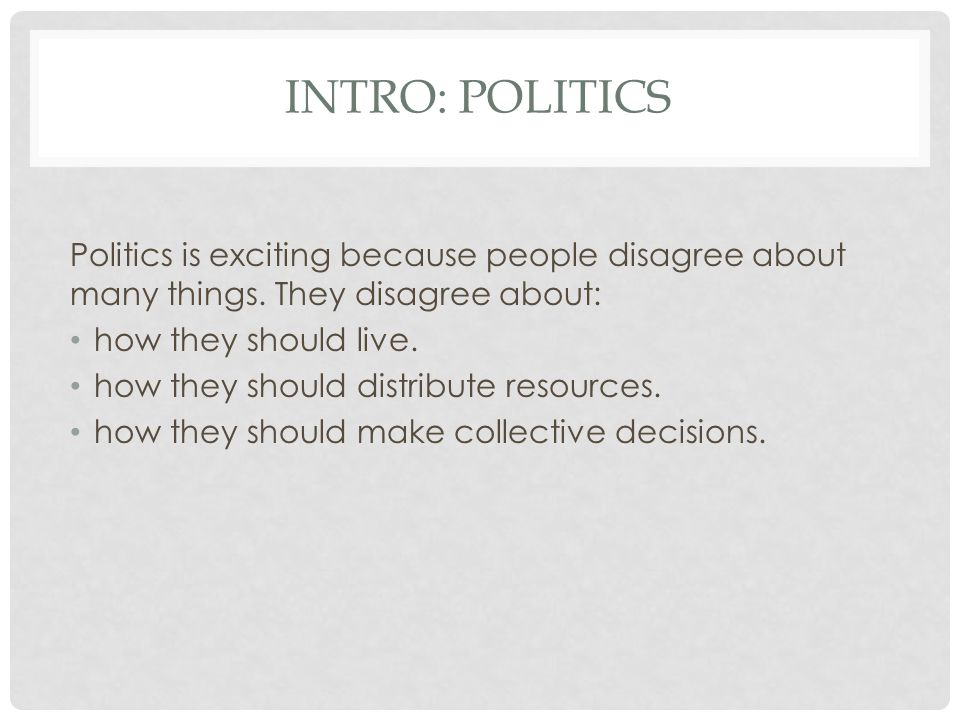 INTRO: POLITICS Politics is exciting because people disagree about many things.