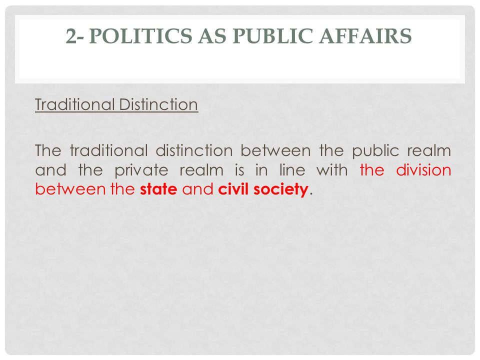 2- POLITICS AS PUBLIC AFFAIRS Traditional Distinction The traditional distinction between the public realm and the private realm is in line with the division between the state and civil society.