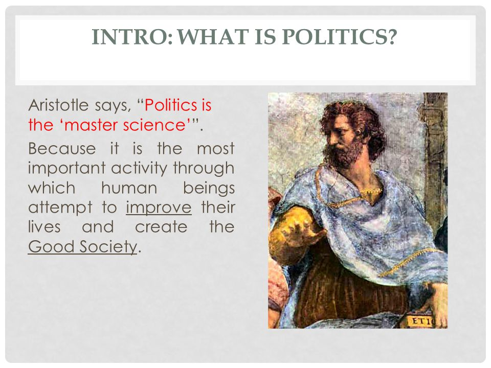 INTRO: WHAT IS POLITICS.Aristotle says, Politics is the 'master science' .