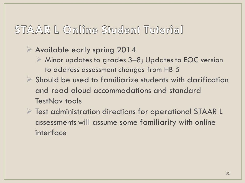 Available early spring 2014  Minor updates to grades 3–8; Updates to EOC version to address assessment changes from HB 5  Should be used to familiarize students with clarification and read aloud accommodations and standard TestNav tools  Test administration directions for operational STAAR L assessments will assume some familiarity with online interface 23