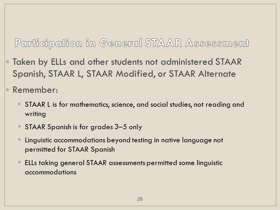 Taken by ELLs and other students not administered STAAR Spanish, STAAR L, STAAR Modified, or STAAR Alternate Remember:  STAAR L is for mathematics, science, and social studies, not reading and writing  STAAR Spanish is for grades 3–5 only  Linguistic accommodations beyond testing in native language not permitted for STAAR Spanish  ELLs taking general STAAR assessments permitted some linguistic accommodations 29