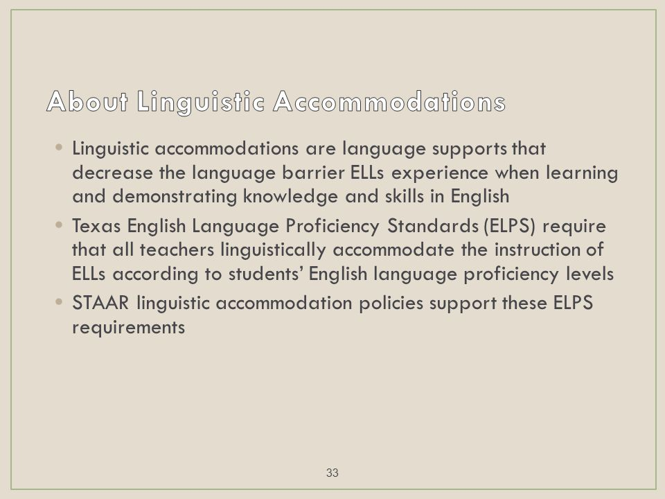 Linguistic accommodations are language supports that decrease the language barrier ELLs experience when learning and demonstrating knowledge and skills in English Texas English Language Proficiency Standards (ELPS) require that all teachers linguistically accommodate the instruction of ELLs according to students' English language proficiency levels STAAR linguistic accommodation policies support these ELPS requirements 33