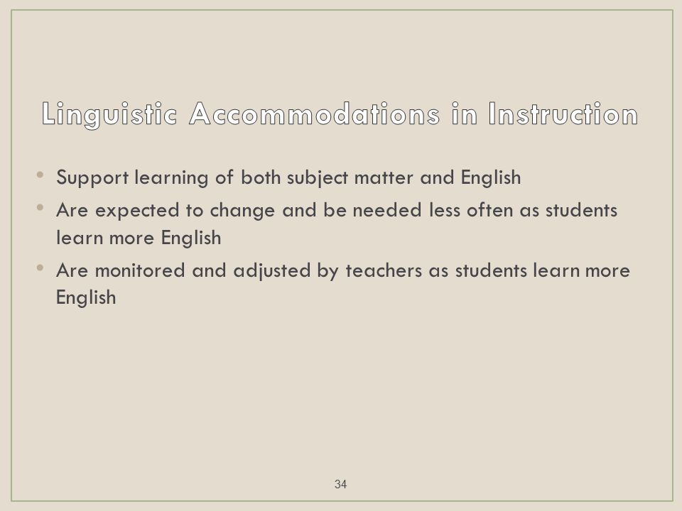 Support learning of both subject matter and English Are expected to change and be needed less often as students learn more English Are monitored and adjusted by teachers as students learn more English 34