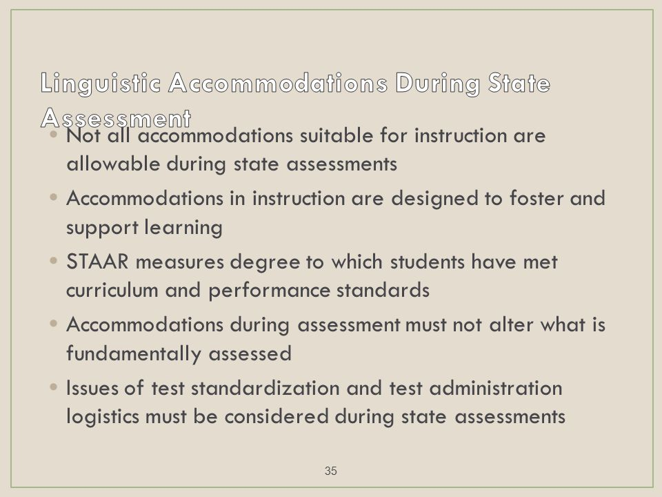Not all accommodations suitable for instruction are allowable during state assessments Accommodations in instruction are designed to foster and support learning STAAR measures degree to which students have met curriculum and performance standards Accommodations during assessment must not alter what is fundamentally assessed Issues of test standardization and test administration logistics must be considered during state assessments 35