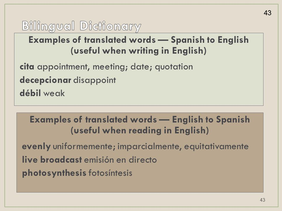 Examples of translated words — English to Spanish (useful when reading in English) evenly uniformemente; imparcialmente, equitativamente live broadcast emisión en directo photosynthesis fotosíntesis Examples of translated words — Spanish to English (useful when writing in English) cita appointment, meeting; date; quotation decepcionar disappoint débil weak 43