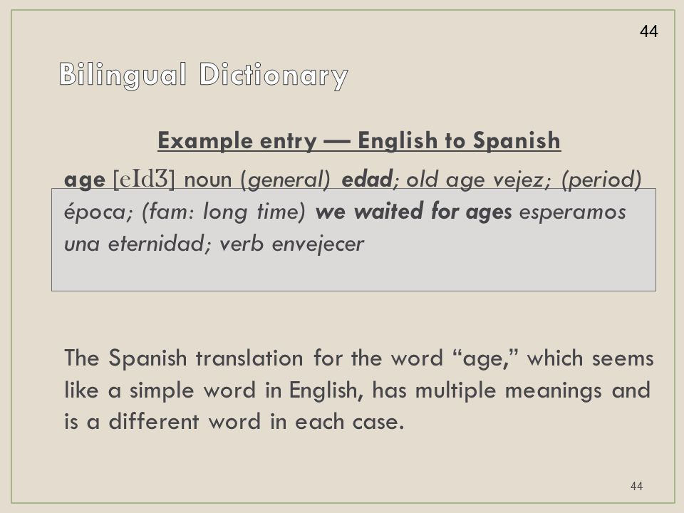 Example entry — English to Spanish age [ eId Ʒ ] noun (general) edad; old age vejez; (period) época; (fam: long time) we waited for ages esperamos una eternidad; verb envejecer The Spanish translation for the word age, which seems like a simple word in English, has multiple meanings and is a different word in each case.