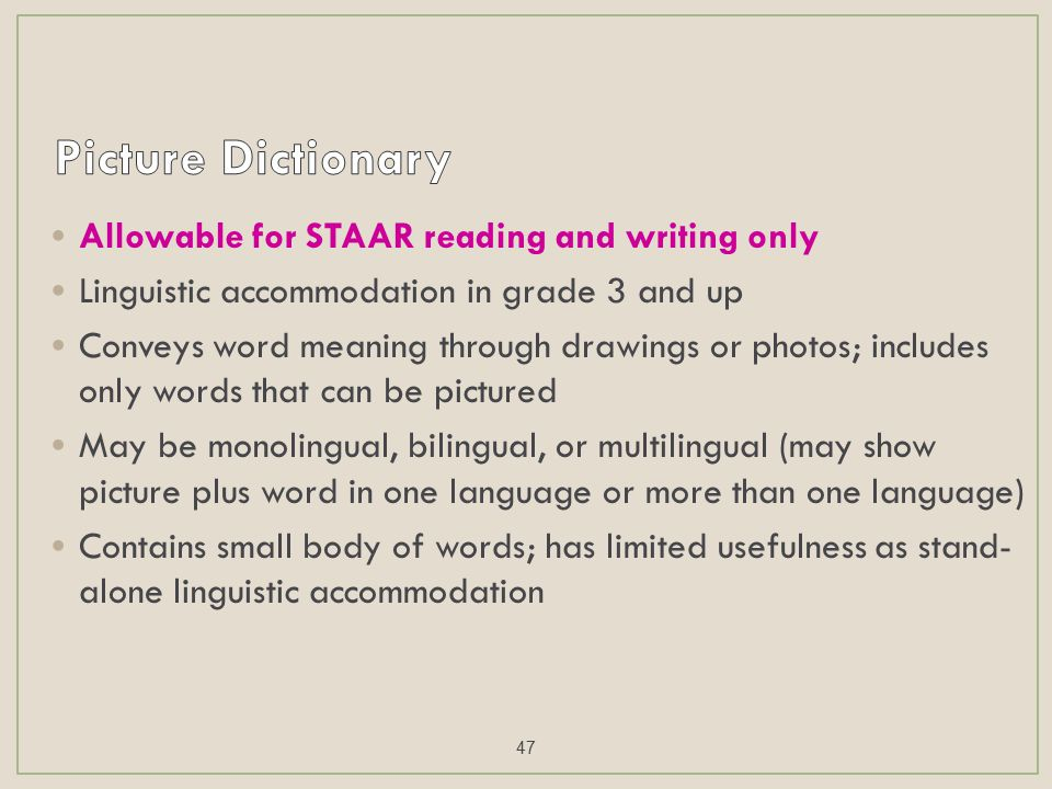 Allowable for STAAR reading and writing only Linguistic accommodation in grade 3 and up Conveys word meaning through drawings or photos; includes only words that can be pictured May be monolingual, bilingual, or multilingual (may show picture plus word in one language or more than one language) Contains small body of words; has limited usefulness as stand- alone linguistic accommodation 47