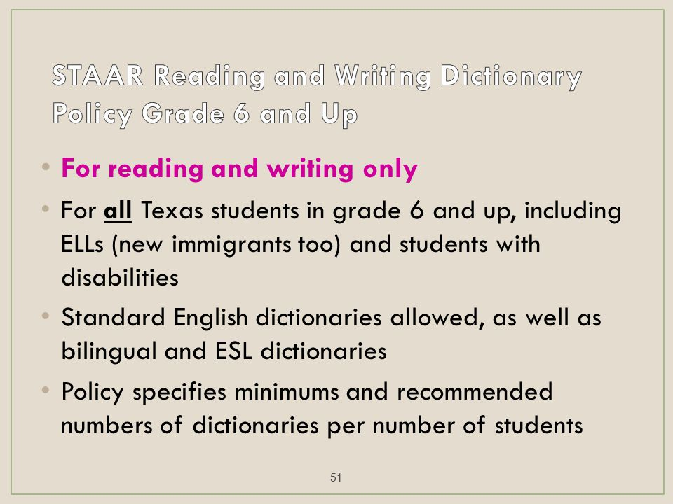 For reading and writing only For all Texas students in grade 6 and up, including ELLs (new immigrants too) and students with disabilities Standard English dictionaries allowed, as well as bilingual and ESL dictionaries Policy specifies minimums and recommended numbers of dictionaries per number of students 51