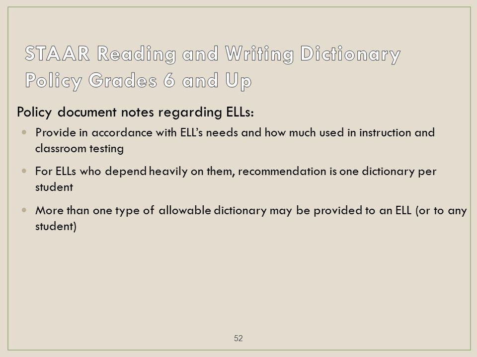 Policy document notes regarding ELLs: Provide in accordance with ELL's needs and how much used in instruction and classroom testing For ELLs who depend heavily on them, recommendation is one dictionary per student More than one type of allowable dictionary may be provided to an ELL (or to any student) 52