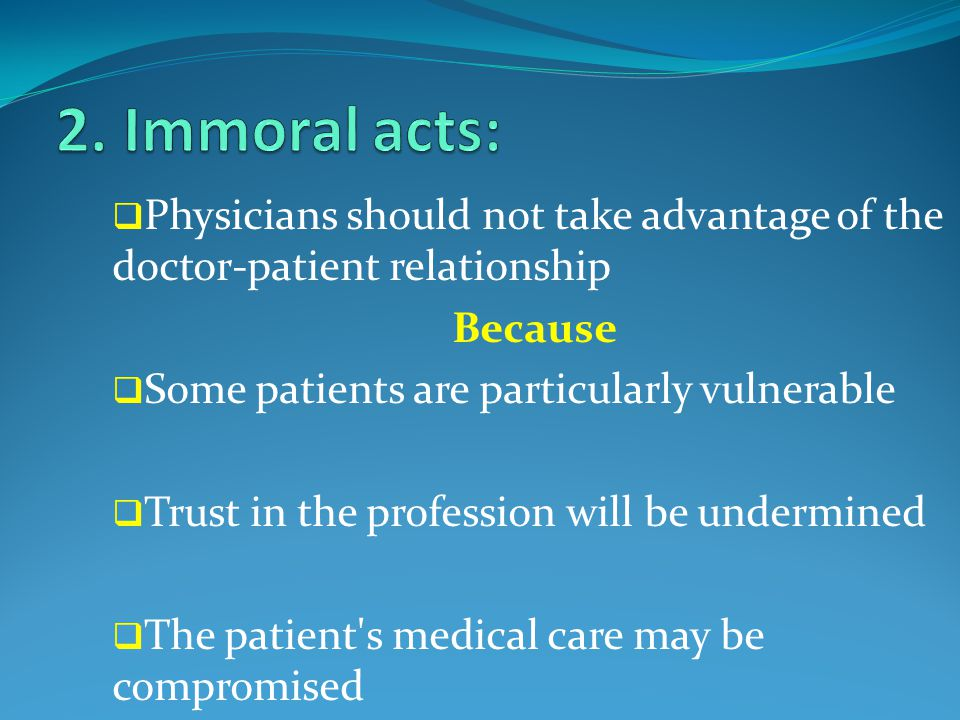  Physicians should not take advantage of the doctor-patient relationship Because  Some patients are particularly vulnerable  Trust in the profession will be undermined  The patient s medical care may be compromised