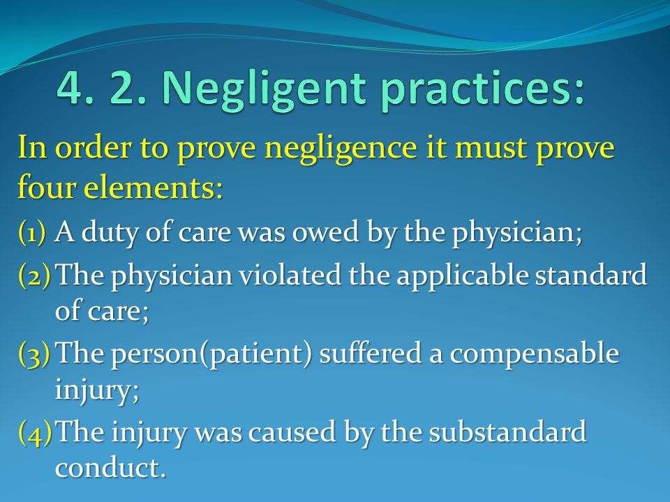 In order to prove negligence it must prove four elements: (1) A duty of care was owed by the physician; (2) The physician violated the applicable standard of care; (3) The person(patient) suffered a compensable injury; (4) The injury was caused by the substandard conduct.