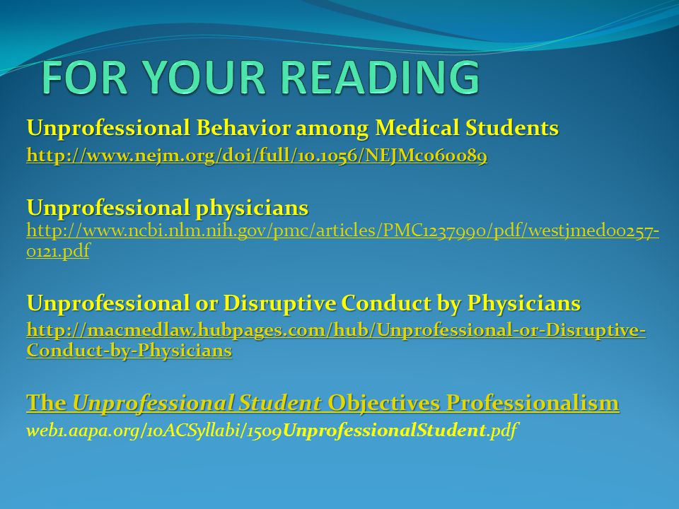 Unprofessional Behavior among Medical Students http://www.nejm.org/doi/full/10.1056/NEJMc060089 Unprofessional physicians Unprofessional physicians http://www.ncbi.nlm.nih.gov/pmc/articles/PMC1237990/pdf/westjmed00257- 0121.pdf http://www.ncbi.nlm.nih.gov/pmc/articles/PMC1237990/pdf/westjmed00257- 0121.pdf Unprofessional or Disruptive Conduct by Physicians http://macmedlaw.hubpages.com/hub/Unprofessional-or-Disruptive- Conduct-by-Physicians http://macmedlaw.hubpages.com/hub/Unprofessional-or-Disruptive- Conduct-by-Physicians The Unprofessional Student Objectives Professionalism The Unprofessional Student Objectives Professionalism web1.aapa.org/10ACSyllabi/1509UnprofessionalStudent.pdf