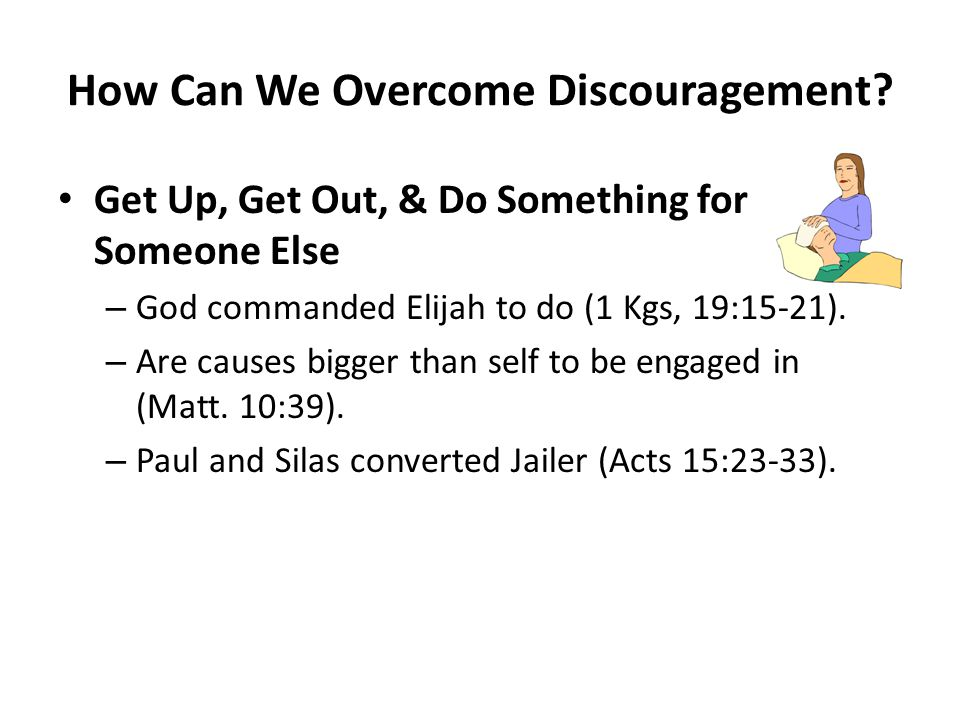 How Can We Overcome Discouragement? Get Up, Get Out, & Do Something for Someone Else – God commanded Elijah to do (1 Kgs, 19:15-21). – Are causes bigg