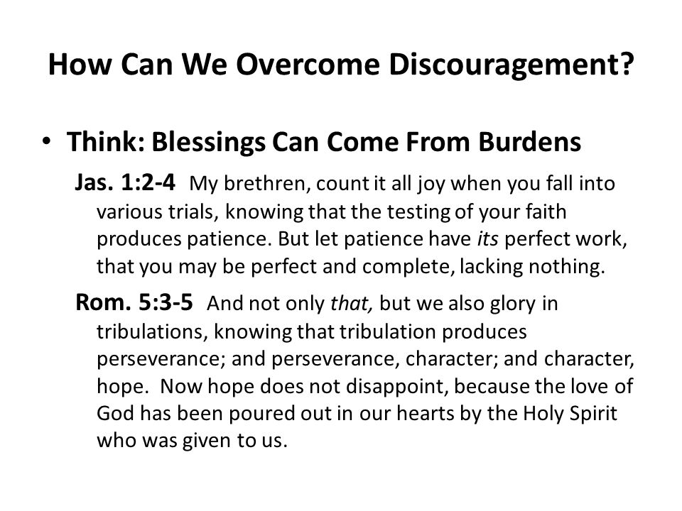 How Can We Overcome Discouragement? Think: Blessings Can Come From Burdens Jas. 1:2-4 My brethren, count it all joy when you fall into various trials,