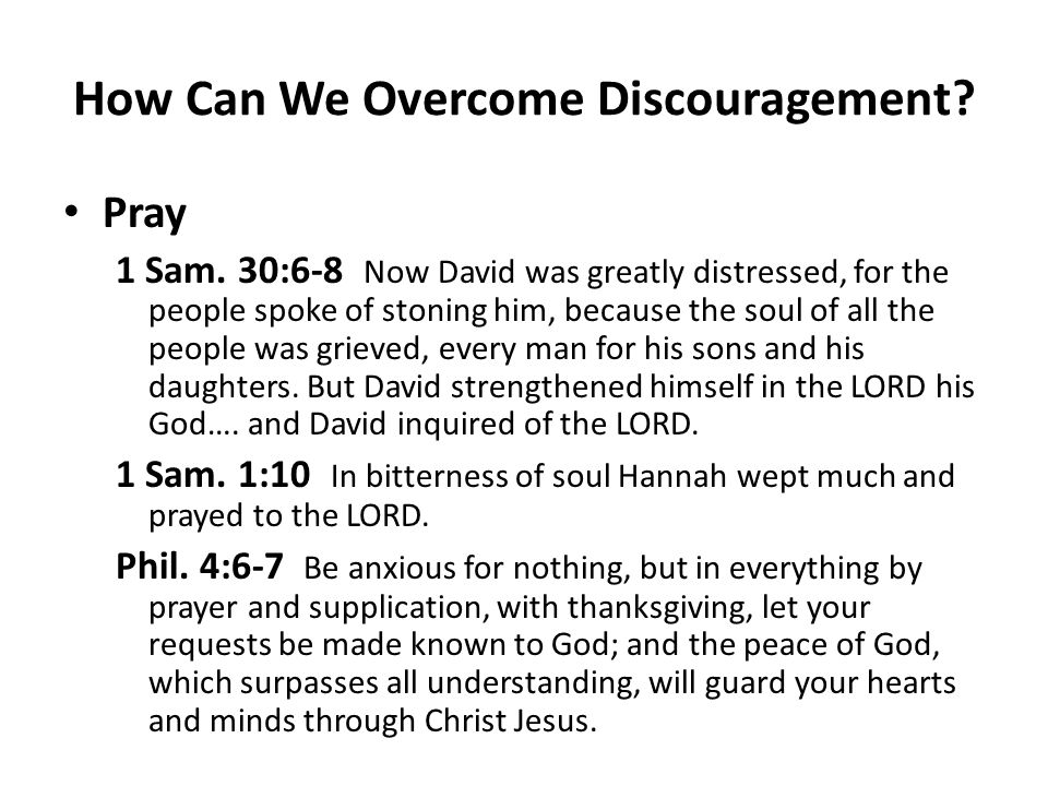 How Can We Overcome Discouragement? Pray 1 Sam. 30:6-8 Now David was greatly distressed, for the people spoke of stoning him, because the soul of all