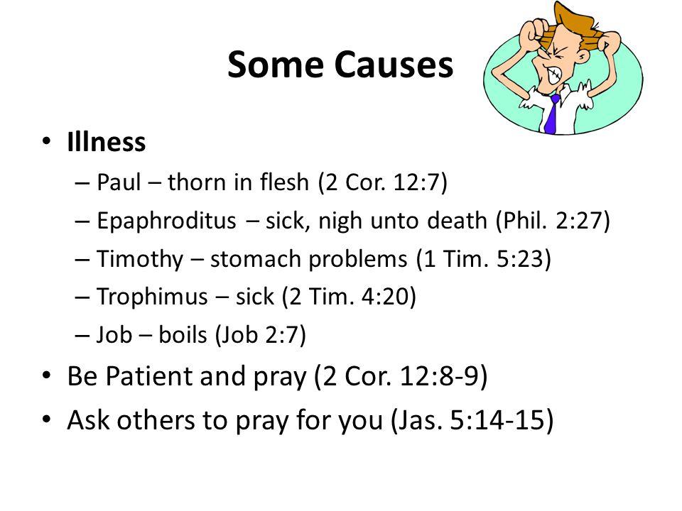 Some Causes Illness – Paul – thorn in flesh (2 Cor. 12:7) – Epaphroditus – sick, nigh unto death (Phil. 2:27) – Timothy – stomach problems (1 Tim. 5:2