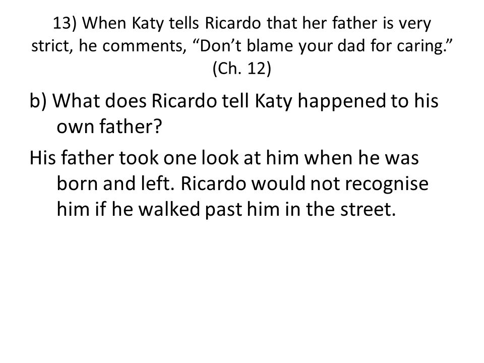 13) When Katy tells Ricardo that her father is very strict, he comments, Don't blame your dad for caring. (Ch.